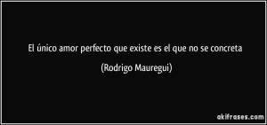 frase-el-unico-amor-perfecto-que-existe-es-el-que-no-se-concreta-rodrigo-mauregui-121566